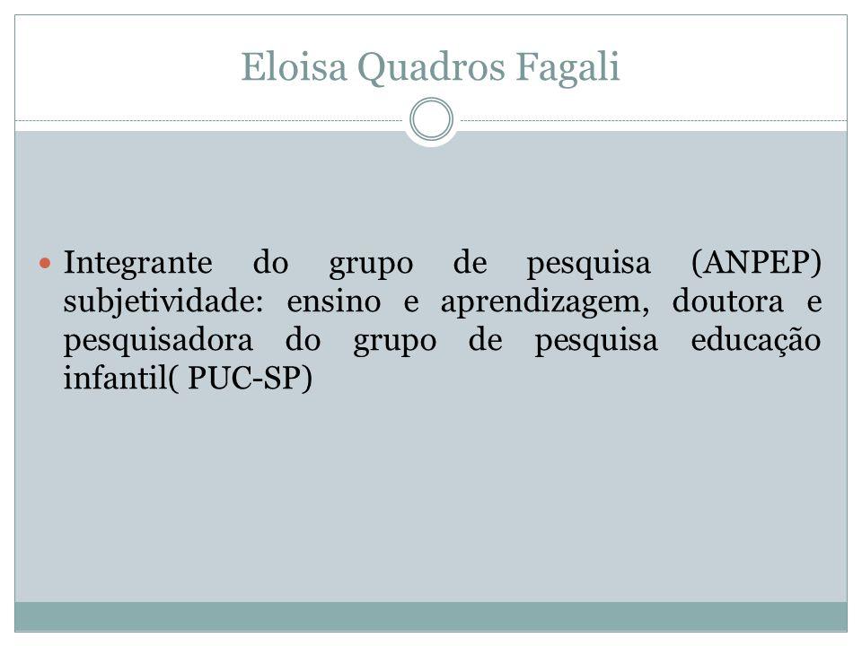 Eloisa Quadros Fagali  Integrante do grupo de pesquisa (ANPEP) subjetividade: ensino e aprendizagem, doutora e pesquisadora do grupo de pesquisa educ