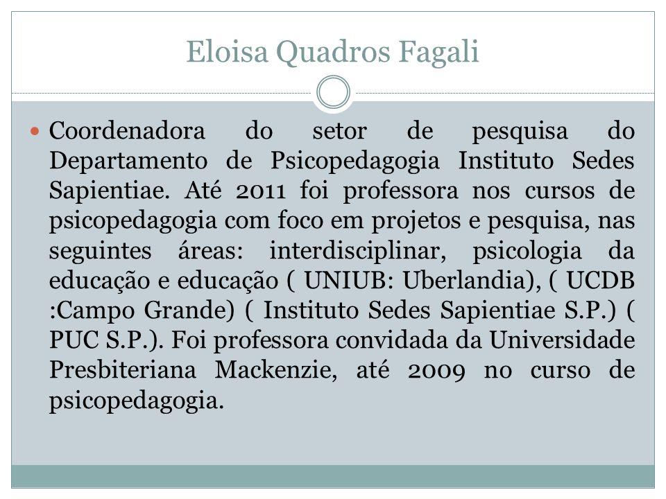 Eloisa Quadros Fagali  Coordenadora do setor de pesquisa do Departamento de Psicopedagogia Instituto Sedes Sapientiae. Até 2011 foi professora nos cu