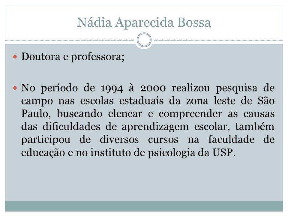 Nádia Aparecida Bossa  Doutora e professora;  No período de 1994 à 2000 realizou pesquisa de campo nas escolas estaduais da zona leste de São Paulo,