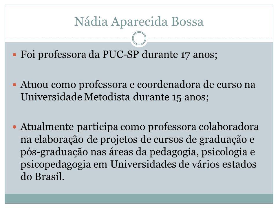 Nádia Aparecida Bossa  Foi professora da PUC-SP durante 17 anos;  Atuou como professora e coordenadora de curso na Universidade Metodista durante 15