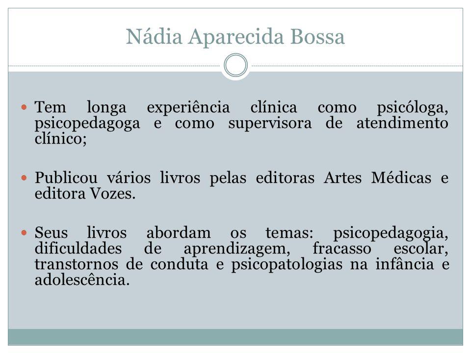 Nádia Aparecida Bossa  Tem longa experiência clínica como psicóloga, psicopedagoga e como supervisora de atendimento clínico;  Publicou vários livro
