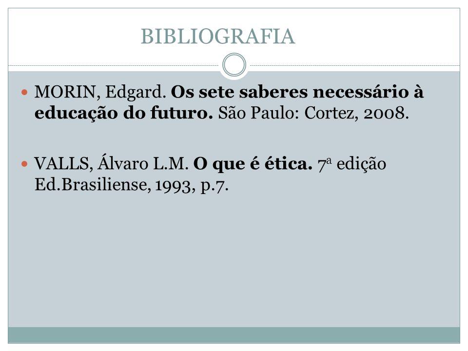 BIBLIOGRAFIA  MORIN, Edgard. Os sete saberes necessário à educação do futuro. São Paulo: Cortez, 2008.  VALLS, Álvaro L.M. O que é ética. 7 a edição