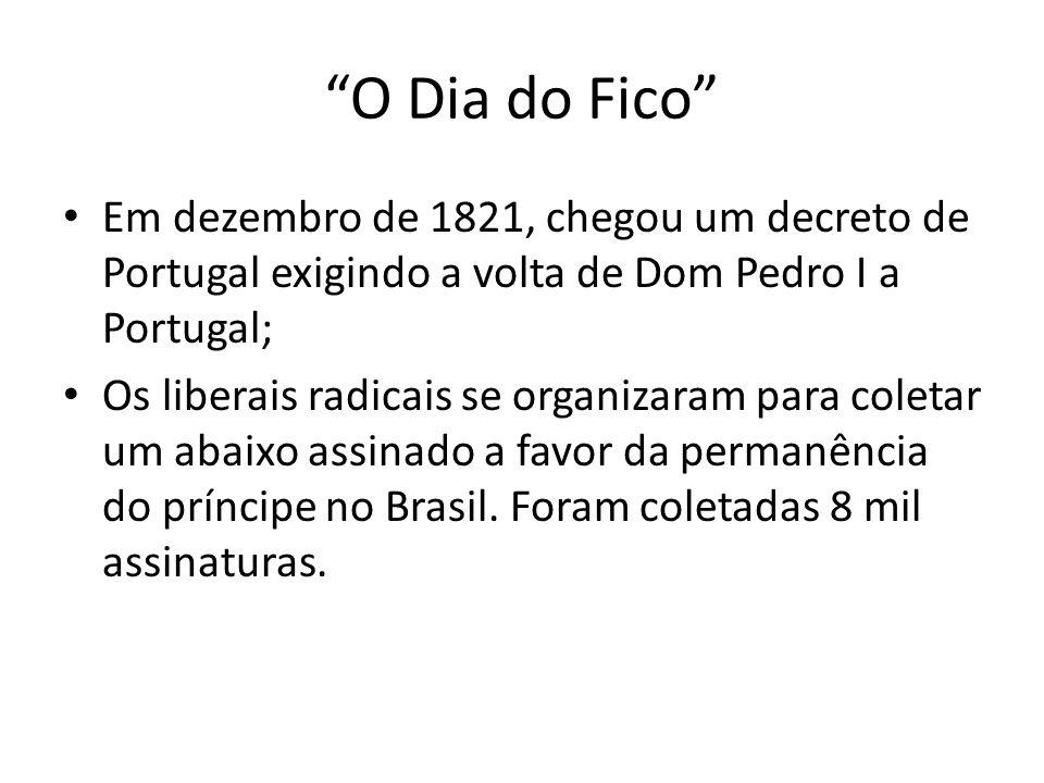 """""""O Dia do Fico"""" • Em dezembro de 1821, chegou um decreto de Portugal exigindo a volta de Dom Pedro I a Portugal; • Os liberais radicais se organizaram"""