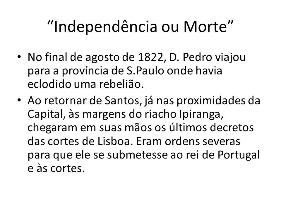 """""""Independência ou Morte"""" • No final de agosto de 1822, D. Pedro viajou para a província de S.Paulo onde havia eclodido uma rebelião. • Ao retornar de"""