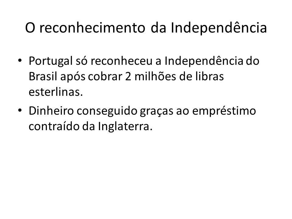 O reconhecimento da Independência • Portugal só reconheceu a Independência do Brasil após cobrar 2 milhões de libras esterlinas. • Dinheiro conseguido