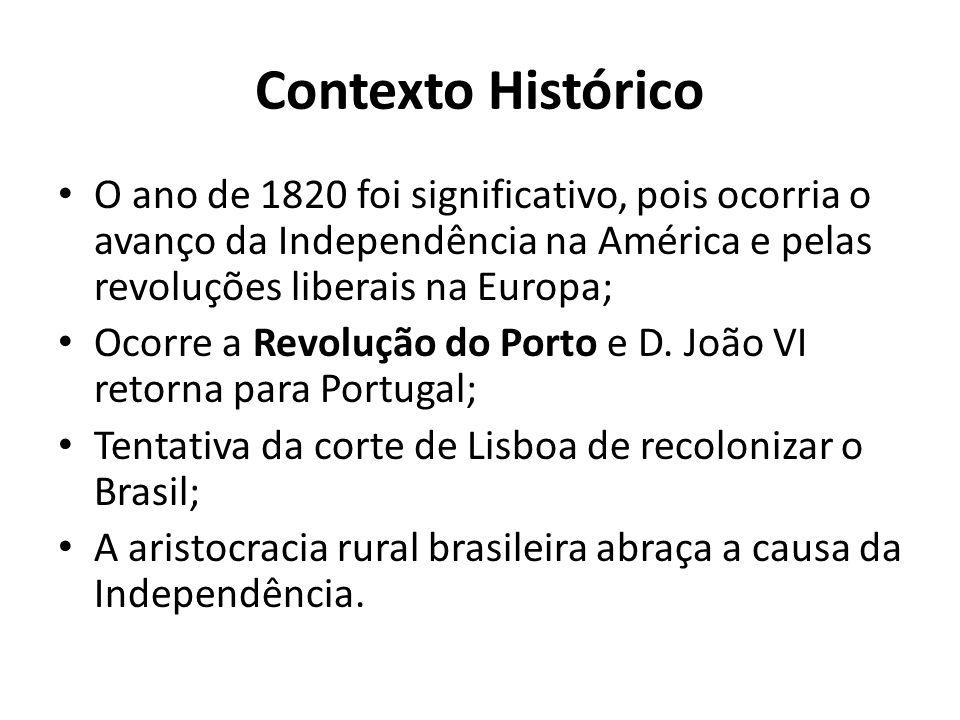 Contexto Histórico • O ano de 1820 foi significativo, pois ocorria o avanço da Independência na América e pelas revoluções liberais na Europa; • Ocorr