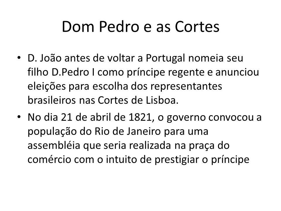 Dom Pedro e as Cortes • D. João antes de voltar a Portugal nomeia seu filho D.Pedro I como príncipe regente e anunciou eleições para escolha dos repre