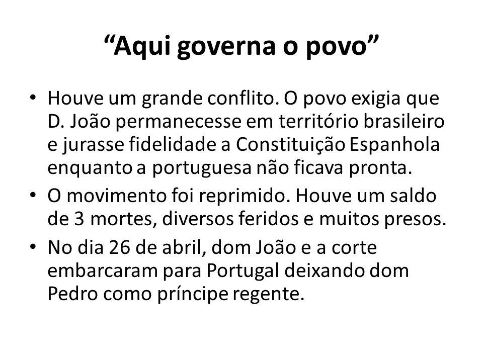 """""""Aqui governa o povo"""" • Houve um grande conflito. O povo exigia que D. João permanecesse em território brasileiro e jurasse fidelidade a Constituição"""