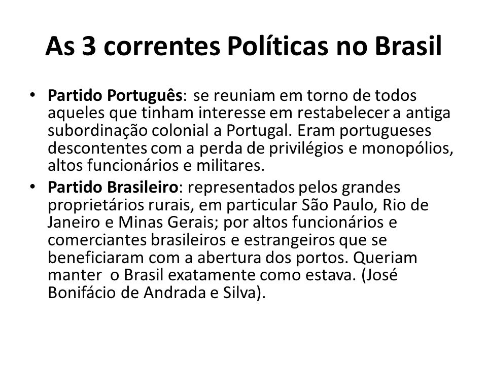 As 3 correntes Políticas no Brasil • Partido Português: se reuniam em torno de todos aqueles que tinham interesse em restabelecer a antiga subordinaçã