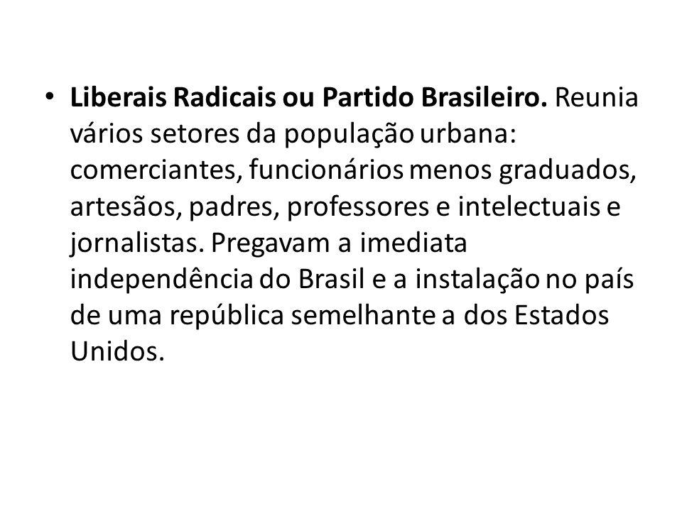 • Liberais Radicais ou Partido Brasileiro. Reunia vários setores da população urbana: comerciantes, funcionários menos graduados, artesãos, padres, pr