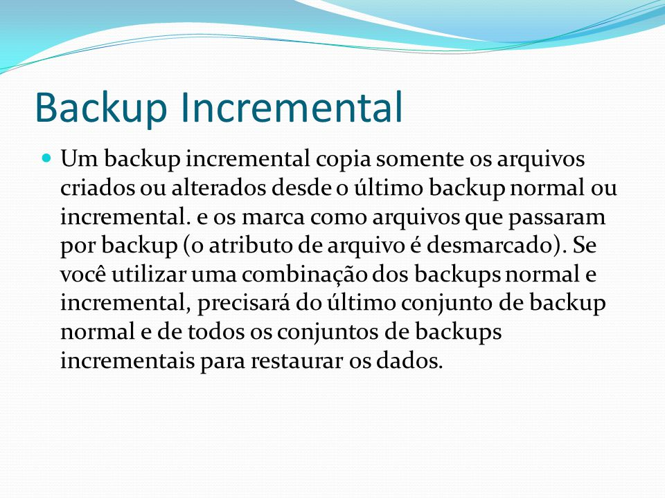 Backup Incremental  Um backup incremental copia somente os arquivos criados ou alterados desde o último backup normal ou incremental.