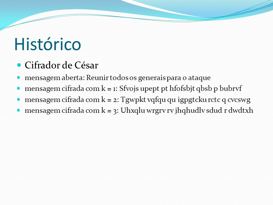 Histórico  Cifrador de César  mensagem aberta: Reunir todos os generais para o ataque  mensagem cifrada com k = 1: Sfvojs upept pt hfofsbjt qbsb p