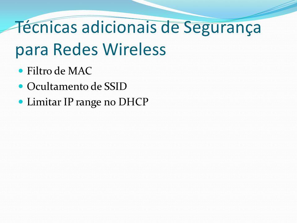 Técnicas adicionais de Segurança para Redes Wireless  Filtro de MAC  Ocultamento de SSID  Limitar IP range no DHCP