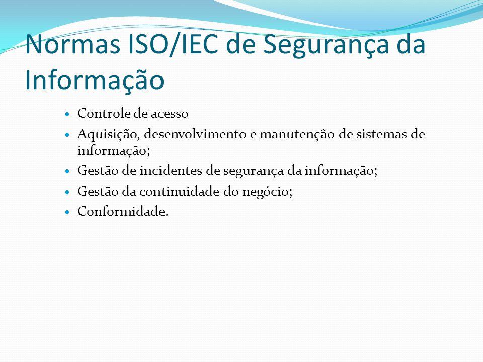 Normas ISO/IEC de Segurança da Informação  Controle de acesso  Aquisição, desenvolvimento e manutenção de sistemas de informação;  Gestão de incide