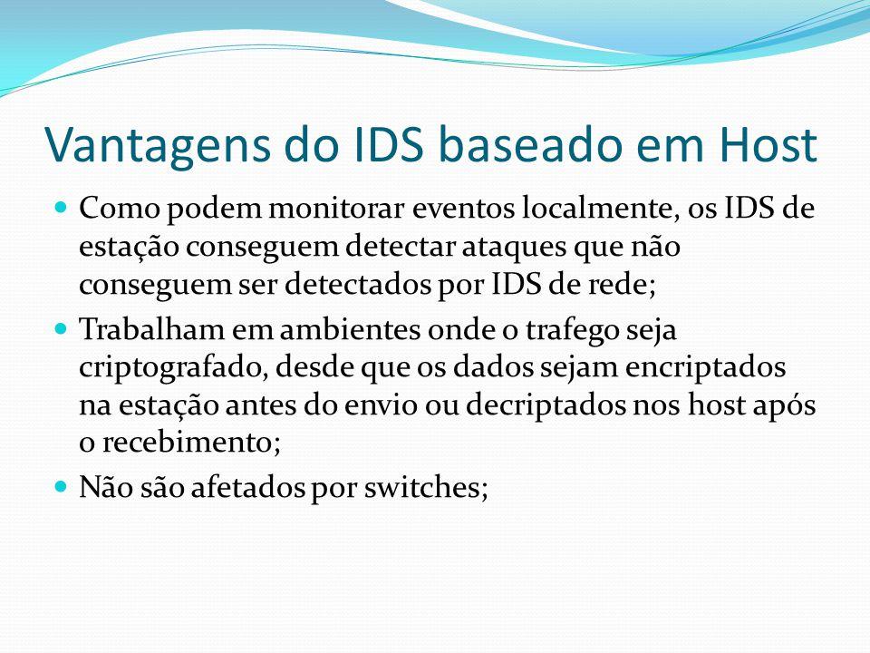 Desvantagens do IDS baseado em Host  São de difícil monitoramento, já que em cada estação deve ser instalado e configurado um IDS;  Podem ser desativados por DoS;  Recursos computacionais são consumidos nas estações monitoradas, com diminuição do desempenho;  O IDS pode ser atacado e desativado, escondendo um ataque, se as fontes de informações residirem na estação monitorada;