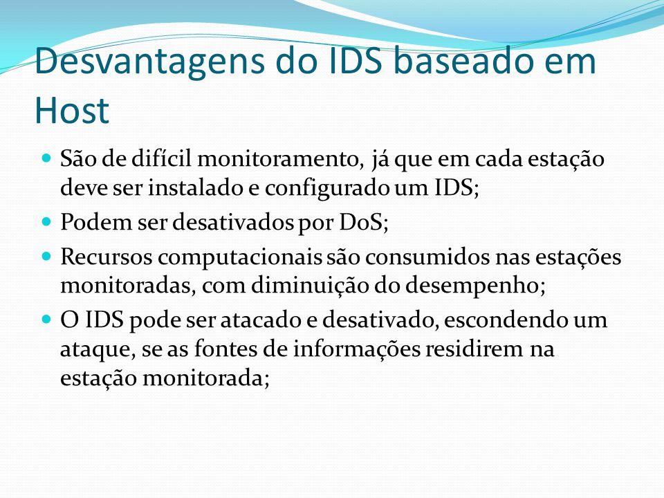 Vantagens do IDS baseado em rede  Com um bom posicionamento, pode haver apenas poucos IDS instalados para monitorar uma rede grande  Um pequeno impacto é provocado na rede com a instalação desses IDS, pois são passivos, e não interferem no funcionamento da rede  Difíceis de serem percebidos por atacantes e com grande segurança contra ataques