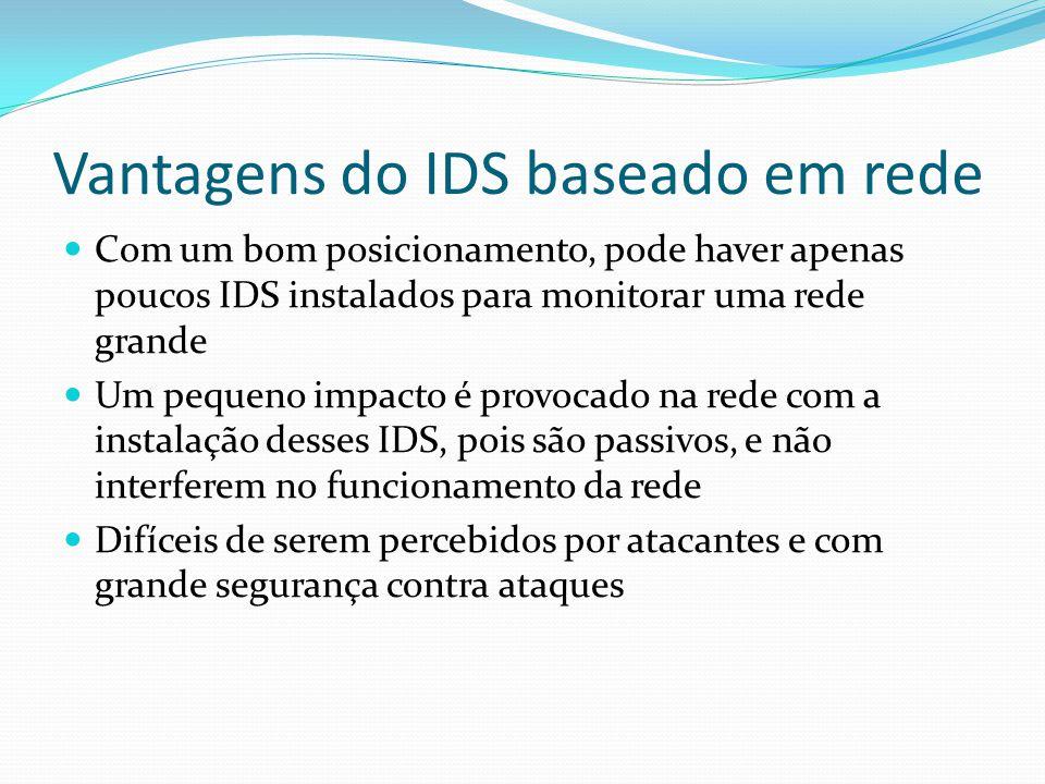 Vantagens do IDS baseado em rede  Com um bom posicionamento, pode haver apenas poucos IDS instalados para monitorar uma rede grande  Um pequeno impa