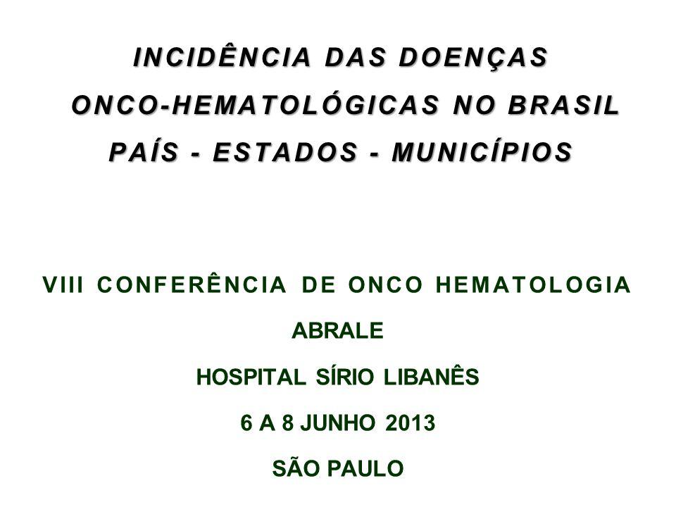 INCIDÊNCIA DAS DOENÇAS ONCO-HEMATOLÓGICAS NO BRASIL PAÍS - ESTADOS - MUNICÍPIOS VIII CONFERÊNCIA DE ONCO HEMATOLOGIA ABRALE HOSPITAL SÍRIO LIBANÊS 6 A