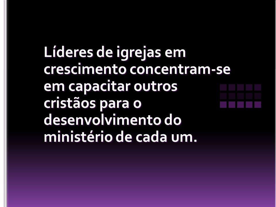 Líderes de igrejas em crescimento concentram-se em capacitar outros cristãos para o desenvolvimento do ministério de cada um.
