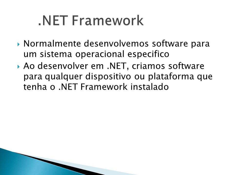  Normalmente desenvolvemos software para um sistema operacional especifico  Ao desenvolver em.NET, criamos software para qualquer dispositivo ou plataforma que tenha o.NET Framework instalado