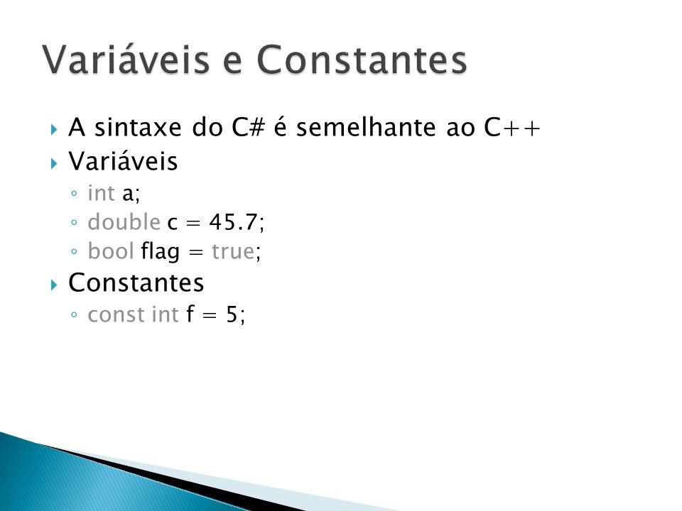  A sintaxe do C# é semelhante ao C++  Variáveis ◦ int a; ◦ double c = 45.7; ◦ bool flag = true;  Constantes ◦ const int f = 5;