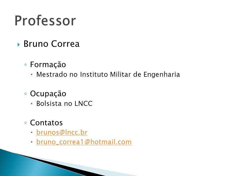  Bruno Correa ◦ Formação  Mestrado no Instituto Militar de Engenharia ◦ Ocupação  Bolsista no LNCC ◦ Contatos  brunos@lncc.br brunos@lncc.br  bruno_correa1@hotmail.com bruno_correa1@hotmail.com