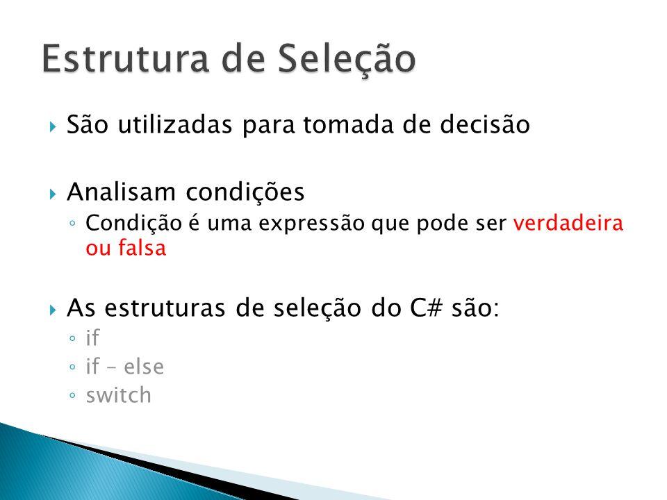  São utilizadas para tomada de decisão  Analisam condições ◦ Condição é uma expressão que pode ser verdadeira ou falsa  As estruturas de seleção do C# são: ◦ if ◦ if – else ◦ switch