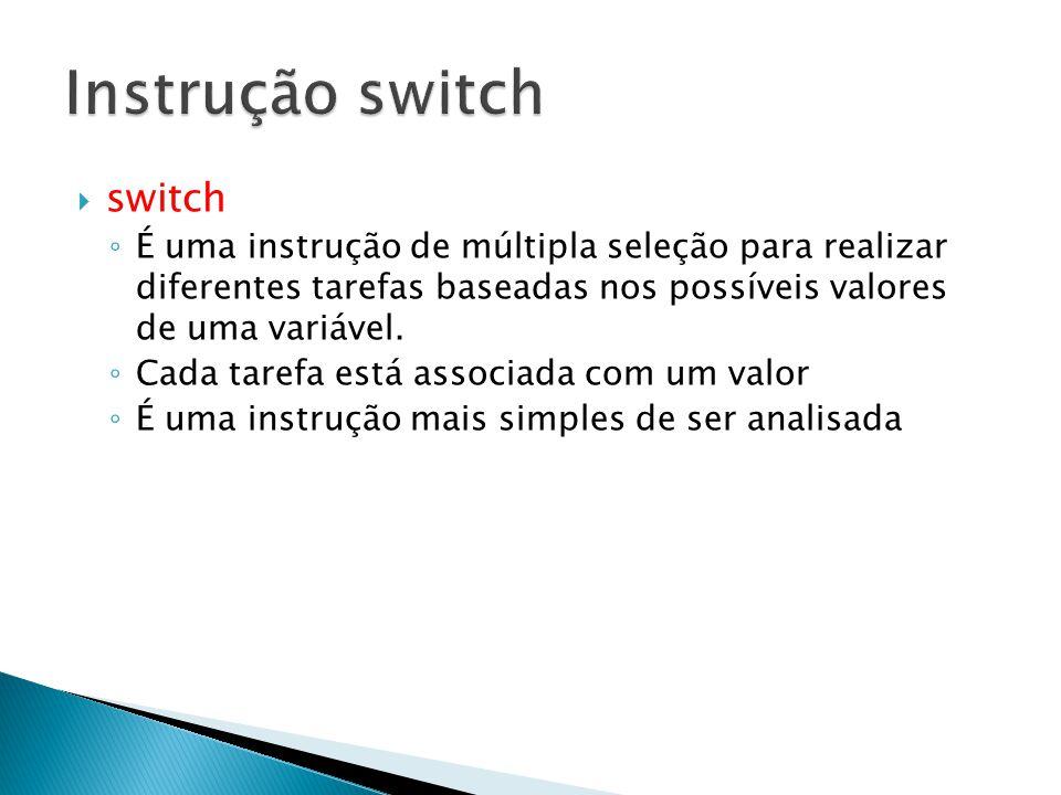  switch ◦ É uma instrução de múltipla seleção para realizar diferentes tarefas baseadas nos possíveis valores de uma variável.