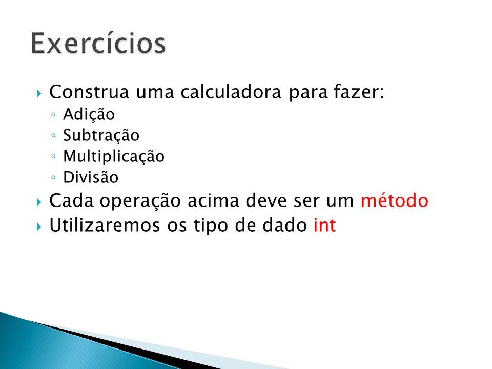  Construa uma calculadora para fazer: ◦ Adição ◦ Subtração ◦ Multiplicação ◦ Divisão  Cada operação acima deve ser um método  Utilizaremos os tipo de dado int