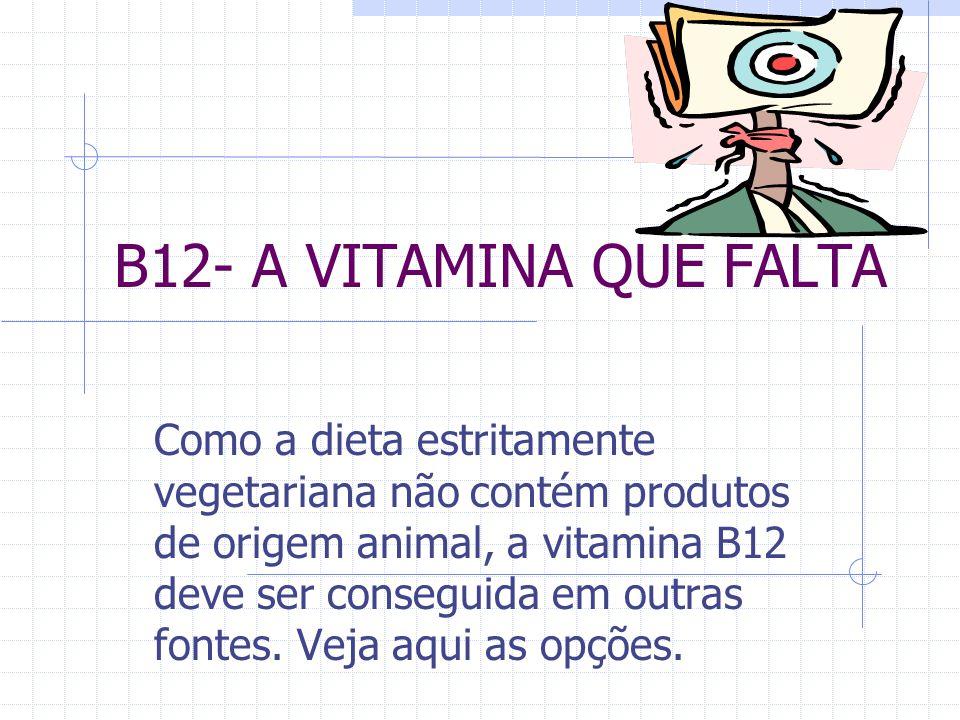 B12- A VITAMINA QUE FALTA Como a dieta estritamente vegetariana não contém produtos de origem animal, a vitamina B12 deve ser conseguida em outras fontes.