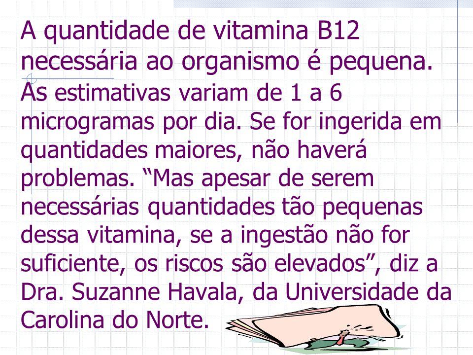 A quantidade de vitamina B12 necessária ao organismo é pequena.