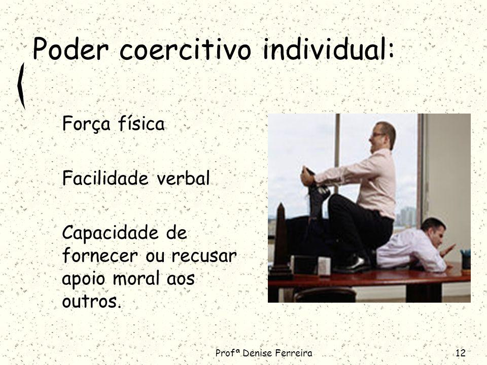 Profª Denise Ferreira12 Poder coercitivo individual: Força física Facilidade verbal Capacidade de fornecer ou recusar apoio moral aos outros.