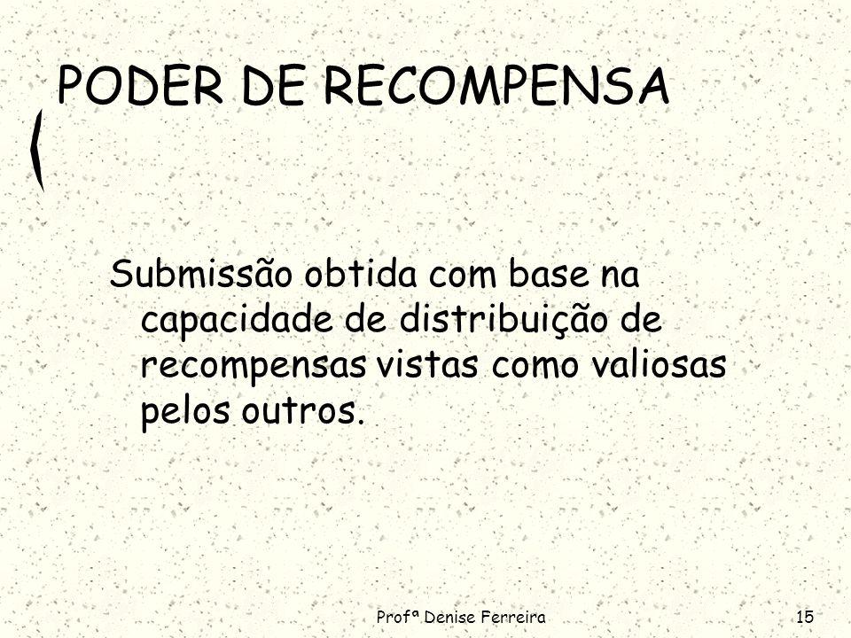 Profª Denise Ferreira15 PODER DE RECOMPENSA Submissão obtida com base na capacidade de distribuição de recompensas vistas como valiosas pelos outros.