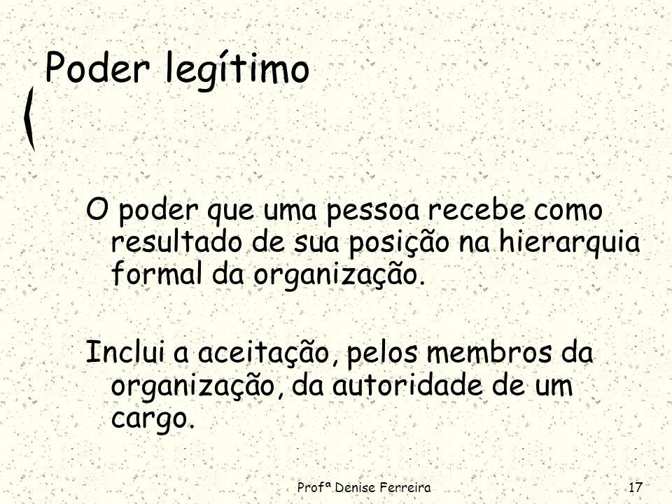 Profª Denise Ferreira17 Poder legítimo O poder que uma pessoa recebe como resultado de sua posição na hierarquia formal da organização.