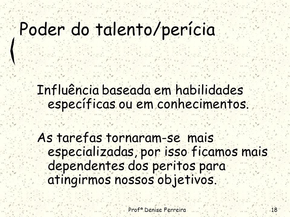 Profª Denise Ferreira18 Poder do talento/perícia Influência baseada em habilidades específicas ou em conhecimentos.