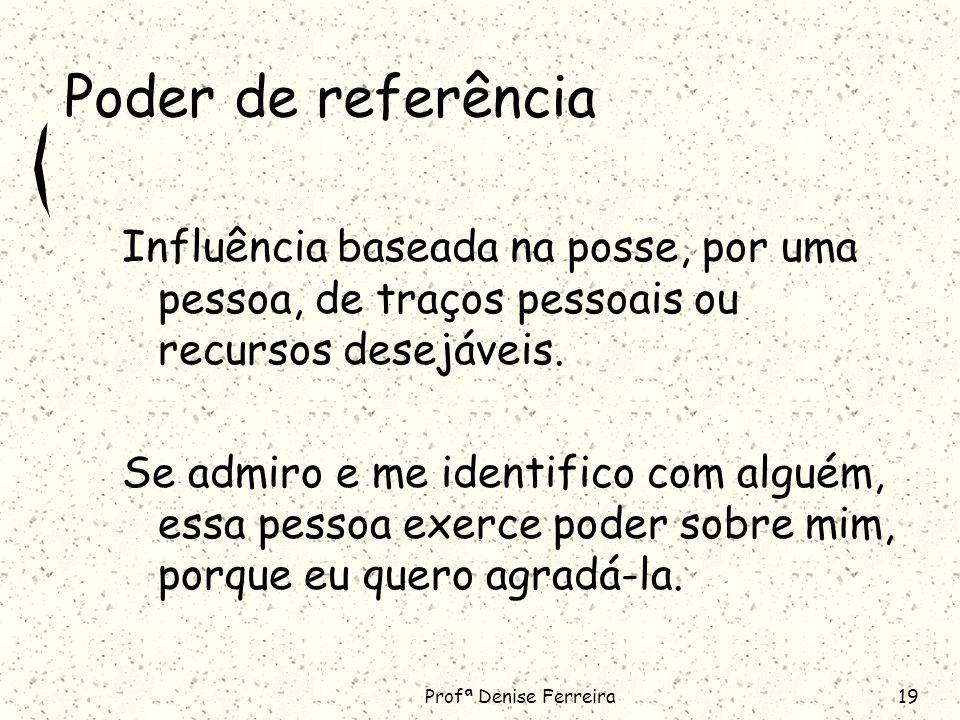 Profª Denise Ferreira19 Poder de referência Influência baseada na posse, por uma pessoa, de traços pessoais ou recursos desejáveis.