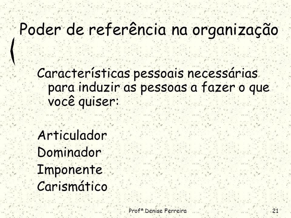 Profª Denise Ferreira21 Poder de referência na organização Características pessoais necessárias para induzir as pessoas a fazer o que você quiser: Articulador Dominador Imponente Carismático