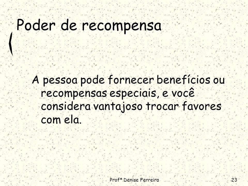 Profª Denise Ferreira23 Poder de recompensa A pessoa pode fornecer benefícios ou recompensas especiais, e você considera vantajoso trocar favores com ela.