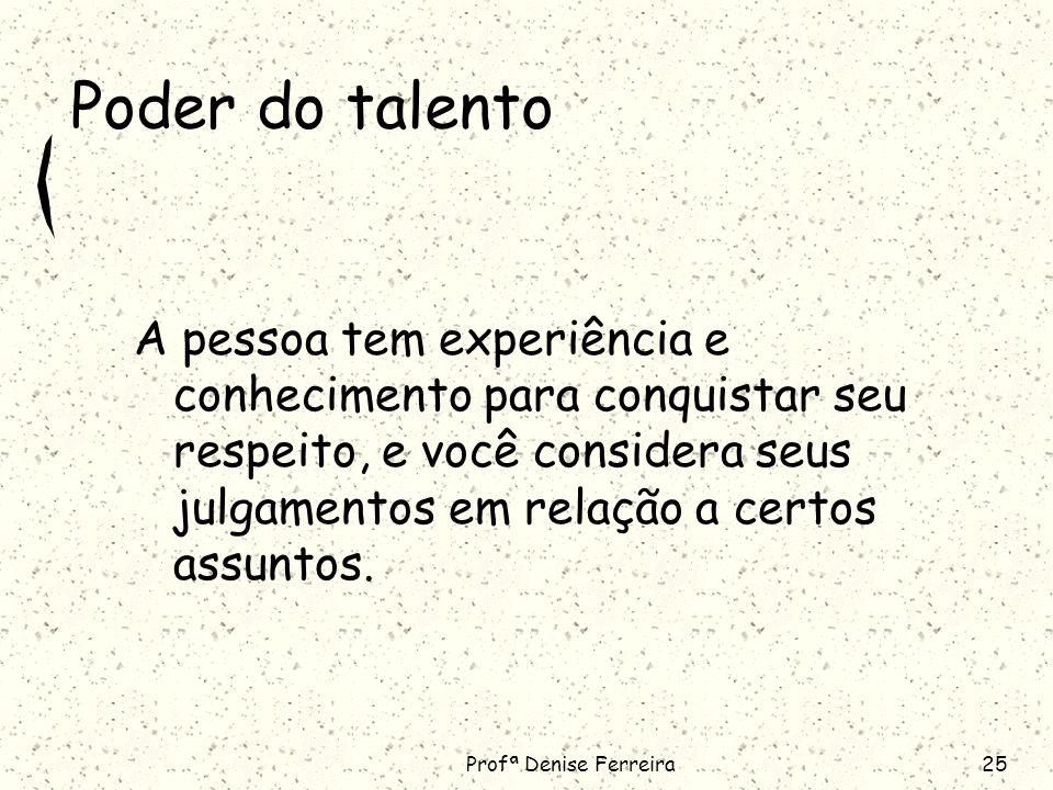 Profª Denise Ferreira25 Poder do talento A pessoa tem experiência e conhecimento para conquistar seu respeito, e você considera seus julgamentos em relação a certos assuntos.