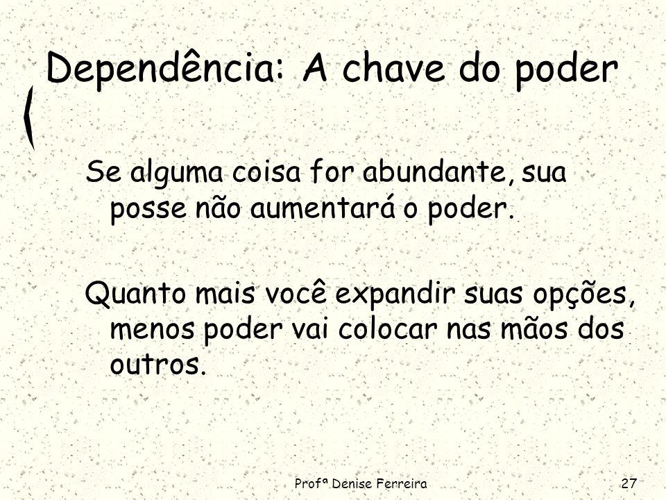 Profª Denise Ferreira27 Dependência: A chave do poder Se alguma coisa for abundante, sua posse não aumentará o poder.
