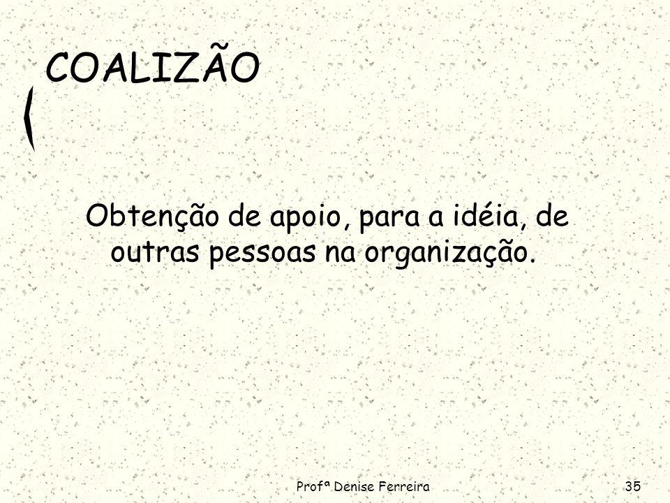 Profª Denise Ferreira35 COALIZÃO Obtenção de apoio, para a idéia, de outras pessoas na organização.