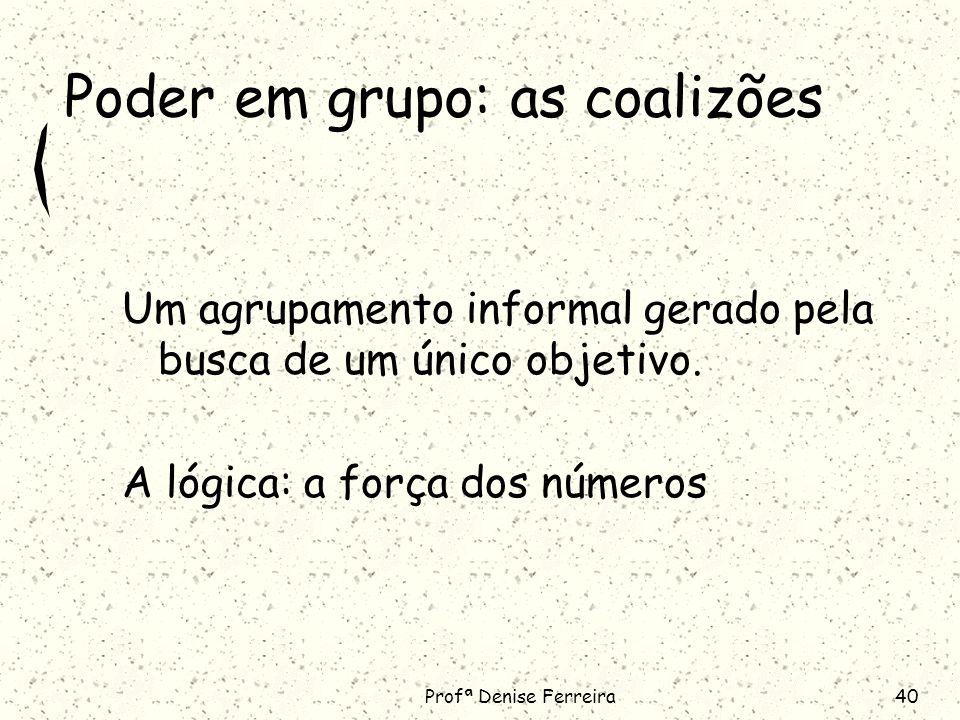 Profª Denise Ferreira40 Poder em grupo: as coalizões Um agrupamento informal gerado pela busca de um único objetivo.