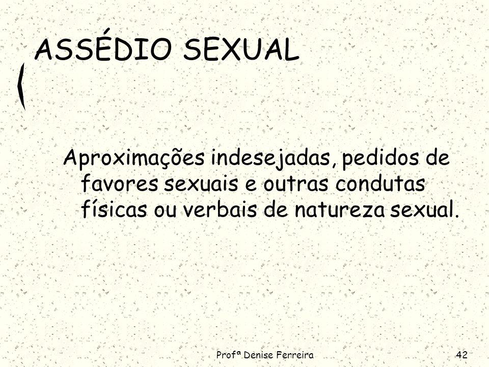 Profª Denise Ferreira42 ASSÉDIO SEXUAL Aproximações indesejadas, pedidos de favores sexuais e outras condutas físicas ou verbais de natureza sexual.