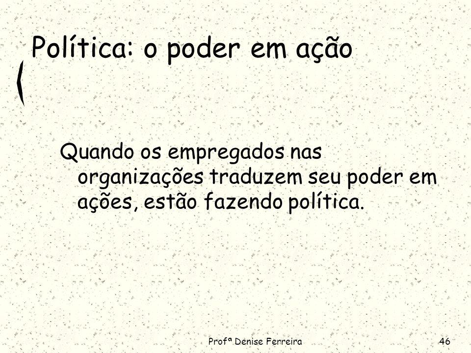 Profª Denise Ferreira46 Política: o poder em ação Quando os empregados nas organizações traduzem seu poder em ações, estão fazendo política.