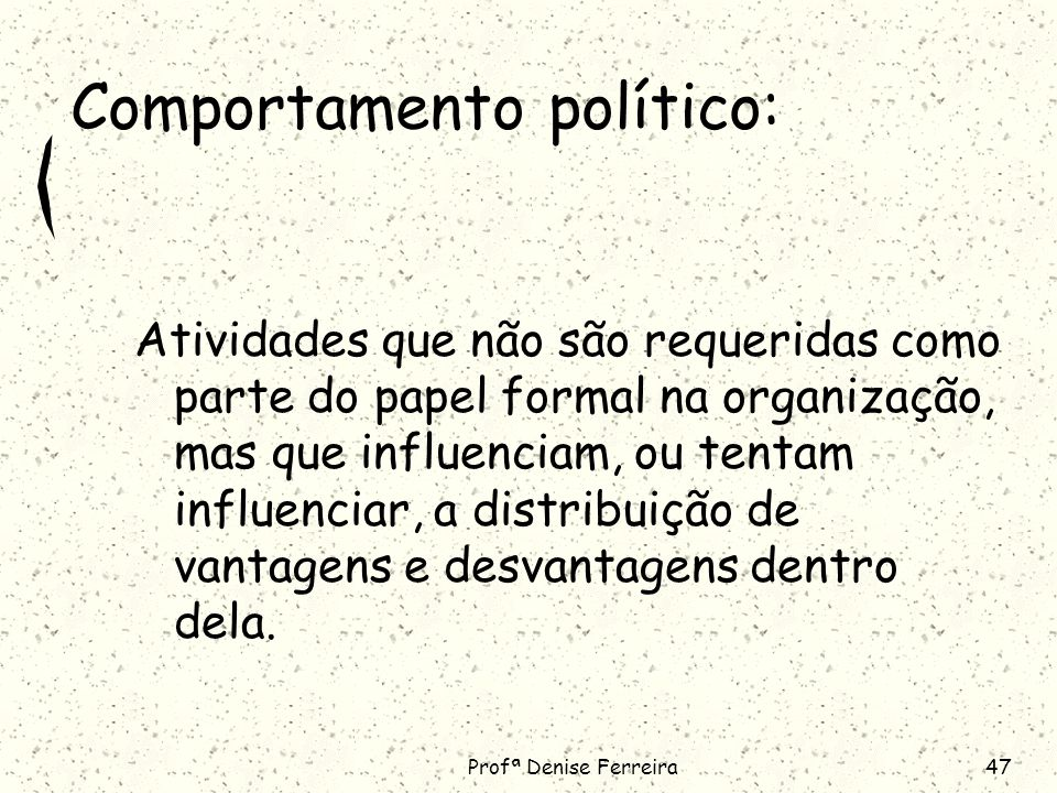 Profª Denise Ferreira47 Comportamento político: Atividades que não são requeridas como parte do papel formal na organização, mas que influenciam, ou tentam influenciar, a distribuição de vantagens e desvantagens dentro dela.