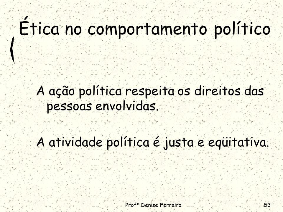 Profª Denise Ferreira53 Ética no comportamento político A ação política respeita os direitos das pessoas envolvidas.