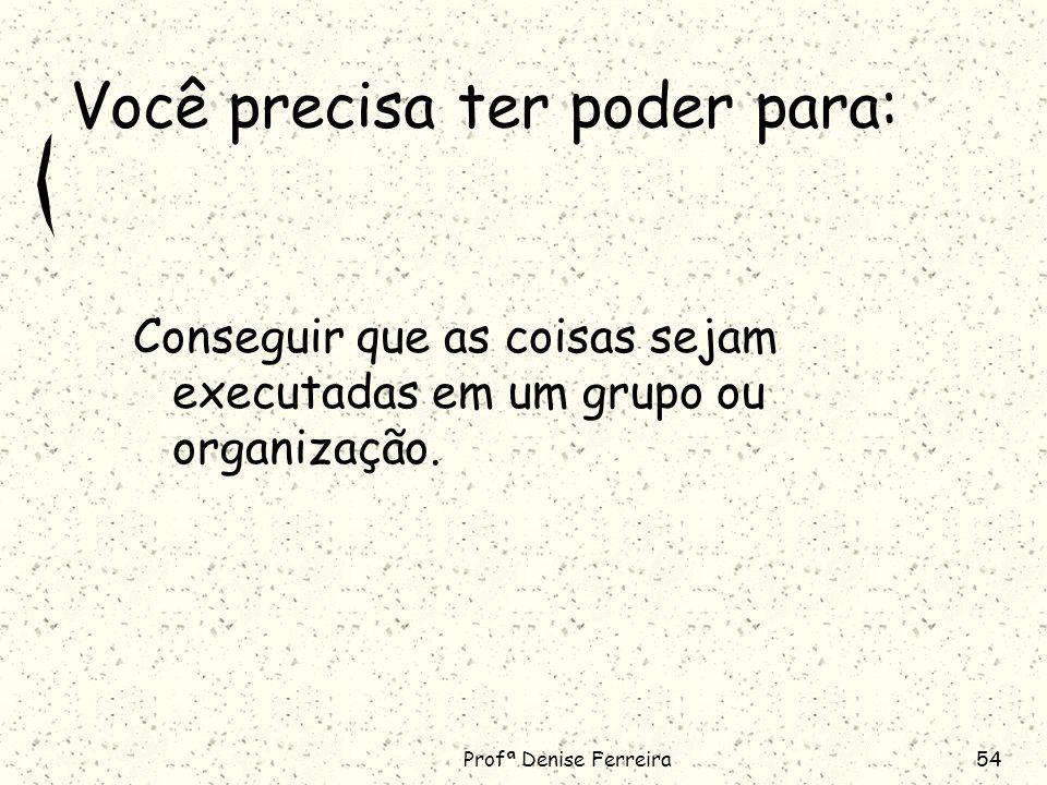 Profª Denise Ferreira54 Você precisa ter poder para: Conseguir que as coisas sejam executadas em um grupo ou organização.