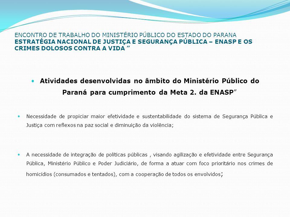 ENCONTRO DE TRABALHO DO MINISTÉRIO PÚBLICO DO ESTADO DO PARANA ESTRATÉGIA NACIONAL DE JUSTIÇA E SEGURANÇA PÚBLICA – ENASP E OS CRIMES DOLOSOS CONTRA A VIDA  Atividades desenvolvidas no âmbito do Ministério Público do Paraná para cumprimento da Meta 2.