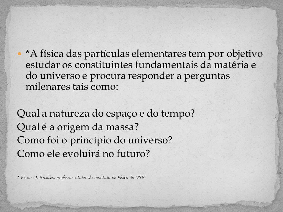  *A física das partículas elementares tem por objetivo estudar os constituintes fundamentais da matéria e do universo e procura responder a perguntas milenares tais como: Qual a natureza do espaço e do tempo.