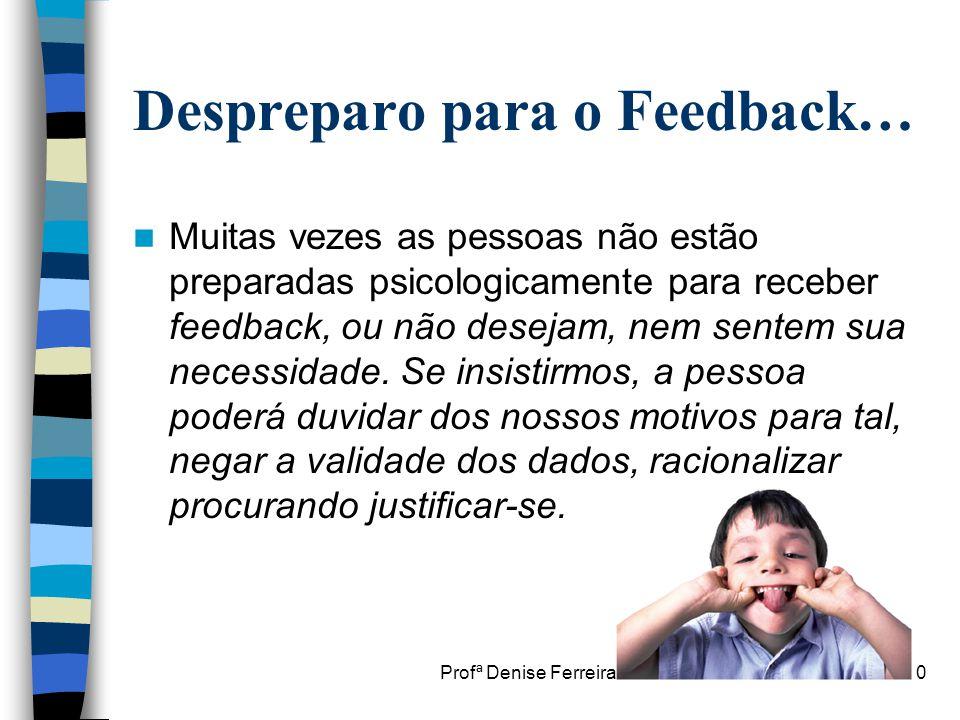 Profª Denise Ferreira10 Despreparo para o Feedback…  Muitas vezes as pessoas não estão preparadas psicologicamente para receber feedback, ou não dese